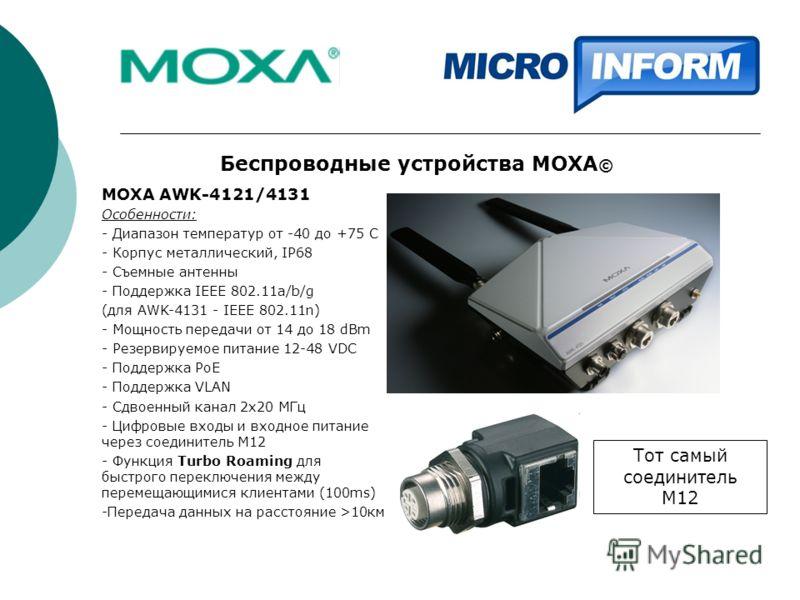 Беспроводные устройства MOXA © MOXA AWK-4121/4131 Особенности: - Диапазон температур от -40 до +75 С - Корпус металлический, IP68 - Съемные антенны - Поддержка IEEE 802.11a/b/g (для AWK-4131 - IEEE 802.11n) - Мощность передачи от 14 до 18 dBm - Резер