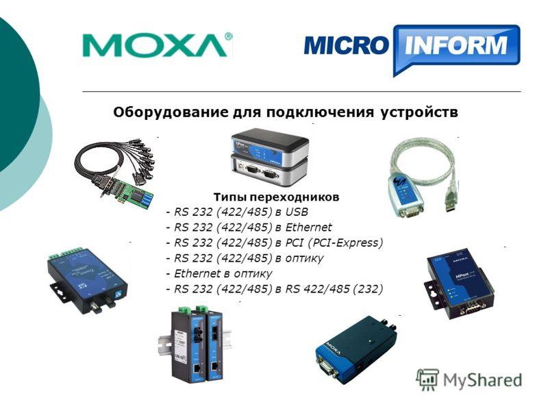 Оборудование для подключения устройств Типы переходников - RS 232 (422/485) в USB - RS 232 (422/485) в Ethernet - RS 232 (422/485) в PCI (PCI-Express) - RS 232 (422/485) в оптику - Ethernet в оптику - RS 232 (422/485) в RS 422/485 (232)