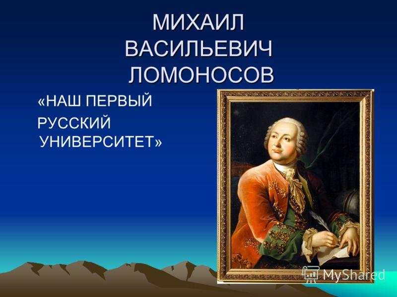 МИХАИЛ ВАСИЛЬЕВИЧ ЛОМОНОСОВ «НАШ ПЕРВЫЙ РУССКИЙ УНИВЕРСИТЕТ»