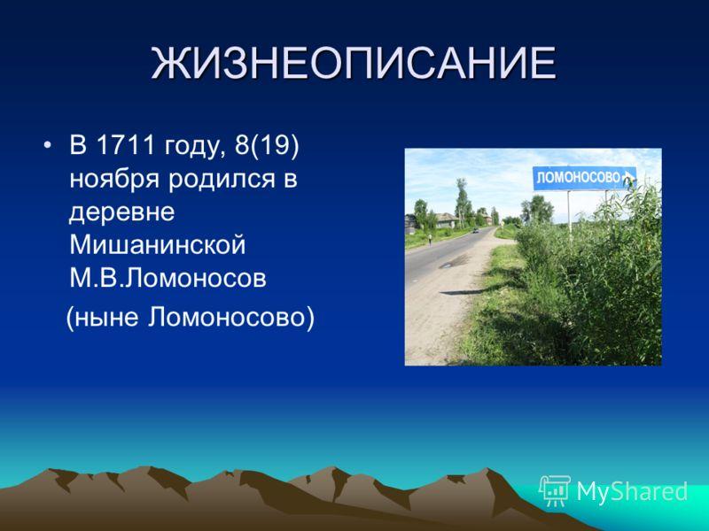 ЖИЗНЕОПИСАНИЕ В 1711 году, 8(19) ноября родился в деревне Мишанинской М.В.Ломоносов (ныне Ломоносово)