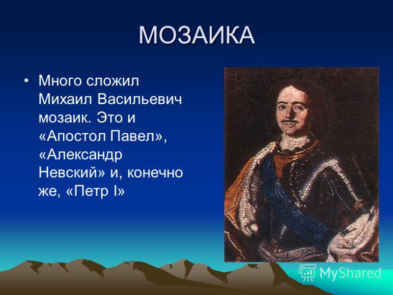 МОЗАИКА Много сложил Михаил Васильевич мозаик. Это и «Апостол Павел», «Александр Невский» и, конечно же, «Петр I»