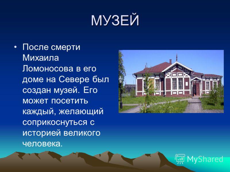 МУЗЕЙ После смерти Михаила Ломоносова в его доме на Севере был создан музей. Его может посетить каждый, желающий соприкоснуться с историей великого человека.