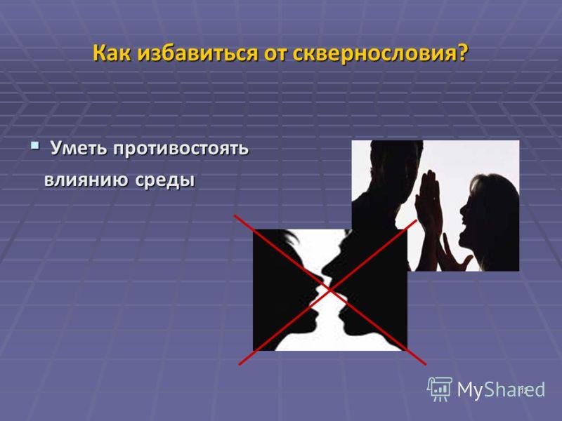 12 Как избавиться от сквернословия ? Уметь противостоять Уметь противостоять влиянию среды влиянию среды