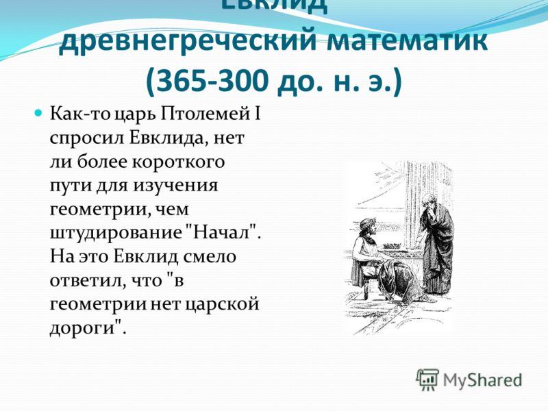 Евклид древнегреческий математик (365-300 до. н. э.) Как-то царь Птолемей I спросил Евклида, нет ли более короткого пути для изучения геометрии, чем штудирование Начал. На это Евклид смело ответил, что в геометрии нет царской дороги.