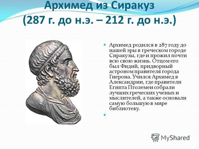Архимед из Сиракуз (287 г. до н.э. – 212 г. до н.э.) Архимед родился в 287 году до нашей эры в греческом городе Сиракузы, где и прожил почти всю свою жизнь. Отцом его был Фидий, придворный астроном правителя города Гиерона. Учился Архимед в Александр