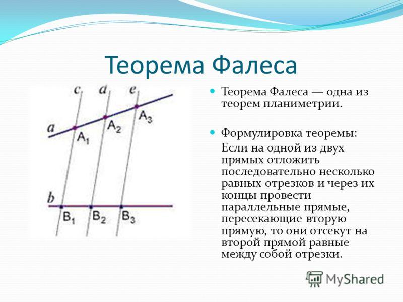 Теорема Фалеса Теорема Фалеса одна из теорем планиметрии. Формулировка теоремы: Если на одной из двух прямых отложить последовательно несколько равных отрезков и через их концы провести параллельные прямые, пересекающие вторую прямую, то они отсекут
