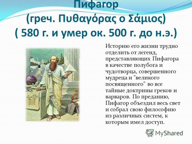 Пифагор (греч. Πυθαγόρας ο Σάμιος) ( 580 г. и умер ок. 500 г. до н.э.) Историю его жизни трудно отделить от легенд, представляющих Пифагора в качестве полубога и чудотворца, совершенного мудреца и