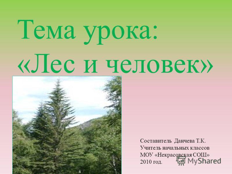 Тема урока: «Лес и человек» Составитель Данчева Т.К. Учитель начальных классов МОУ «Некрасовская СОШ» 2010 год.