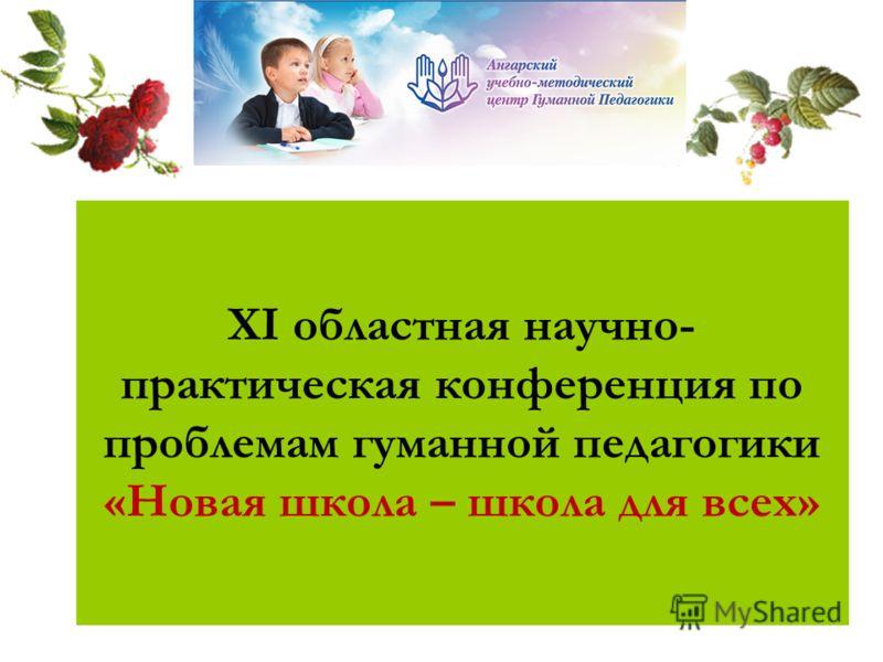 XI областная научно- практическая конференция по проблемам гуманной педагогики «Новая школа – школа для всех»