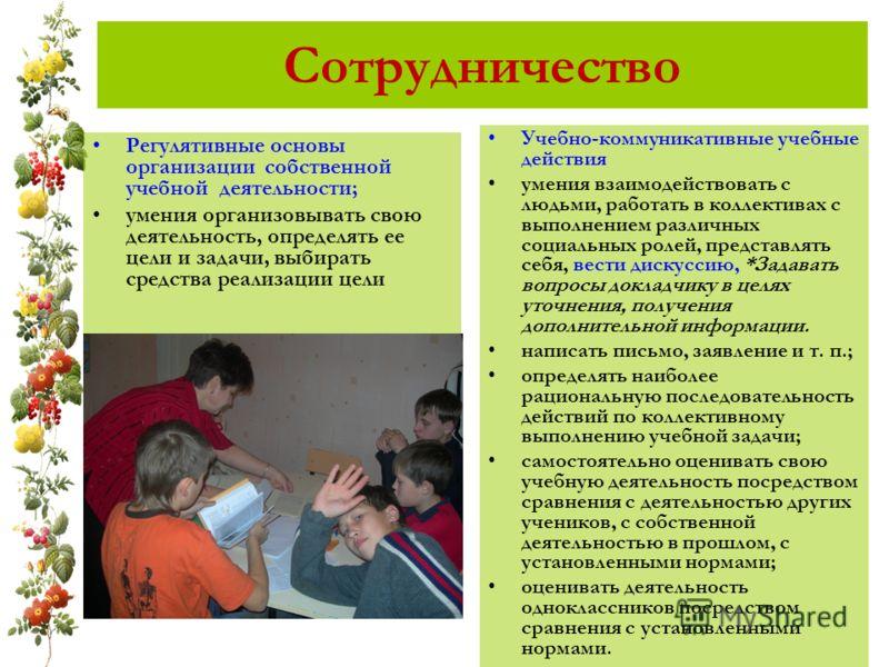 Сотрудничество Регулятивные основы организации собственной учебной деятельности; умения организовывать свою деятельность, определять ее цели и задачи, выбирать средства реализации цели Учебно-коммуникативные учебные действия умения взаимодействовать