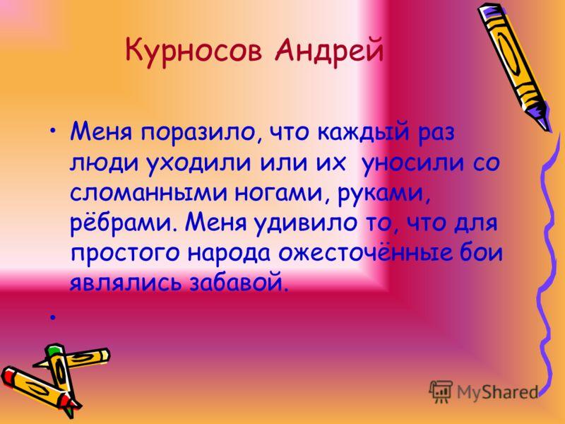 Курносов Андрей Меня поразило, что каждый раз люди уходили или их уносили со сломанными ногами, руками, рёбрами. Меня удивило то, что для простого народа ожесточённые бои являлись забавой.
