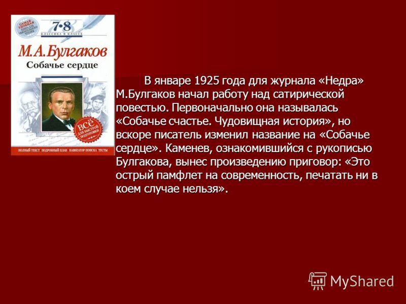 В январе 1925 года для журнала «Недра» М.Булгаков начал работу над сатирической повестью. Первоначально она называлась «Собачье счастье. Чудовищная история», но вскоре писатель изменил название на «Собачье сердце». Каменев, ознакомившийся с рукописью