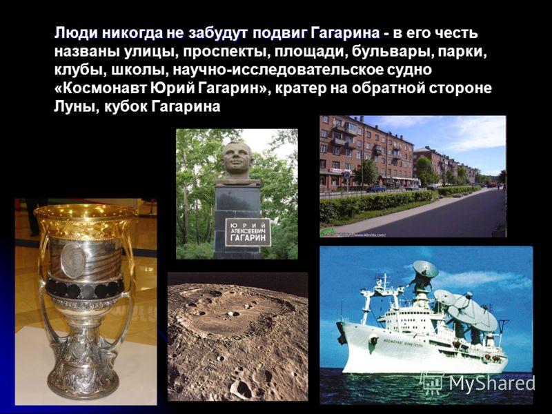 Люди никогда не забудут подвиг Гагарина - Люди никогда не забудут подвиг Гагарина - в его честь названы улицы, проспекты, площади, бульвары, парки, клубы, школы, научно-исследовательское судно «Космонавт Юрий Гагарин», кратер на обратной стороне Луны