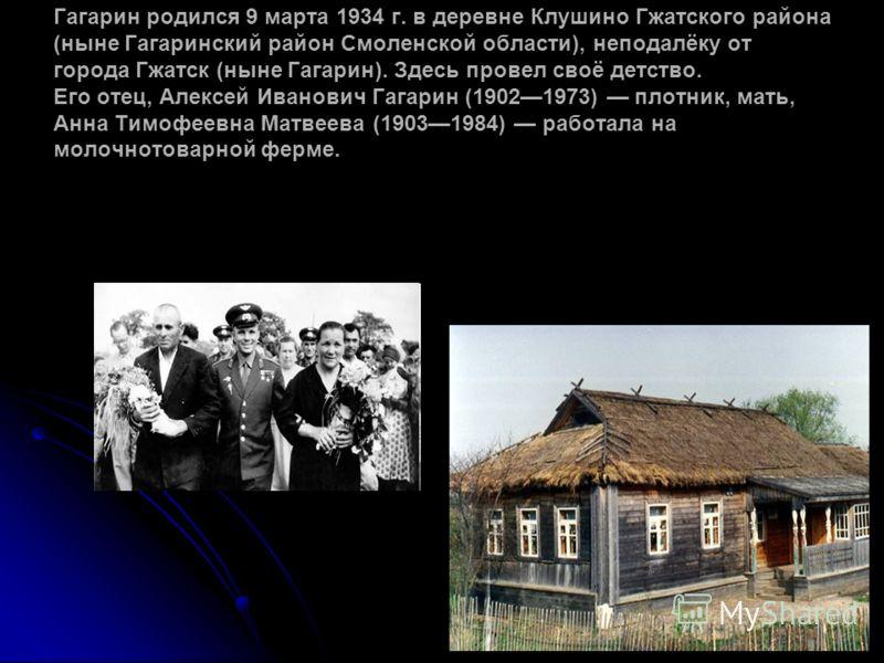 Гагарин родился 9 марта 1934 г. в деревне Клушино Гжатского района (ныне Гагаринский район Смоленской области), неподалёку от города Гжатск (ныне Гагарин). Здесь провел своё детство. Его отец, Алексей Иванович Гагарин (19021973) плотник, мать, Анна Т
