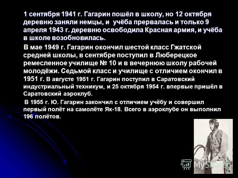 1 сентября 1941 г. Гагарин пошёл в школу, но 12 октября деревню заняли немцы, и учёба прервалась и только 9 апреля 1943 г. деревню освободила Красная армия, и учёба в школе возобновилась. В мае 1949 г. Гагарин окончил шестой класс Гжатской средней шк