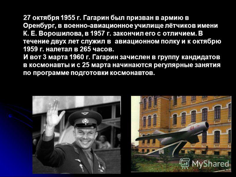 27 октября 1955 г. Гагарин был призван в армию в Оренбург, в военно-авиационное училище лётчиков имени К. Е. Ворошилова, в 1957 г. закончил его с отличием. В течение двух лет служил в авиационном полку и к октябрю 1959 г. налетал в 265 часов. И вот 3