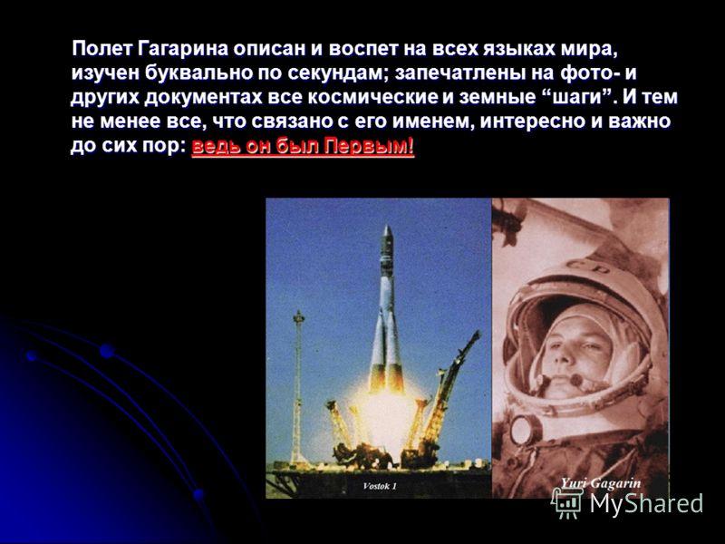 Полет Гагарина описан и воспет на всех языках мира, изучен буквально по секундам; запечатлены на фото- и других документах все космические и земные шаги. И тем не менее все, что связано с его именем, интересно и важно до сих пор: ведь он был Первым!