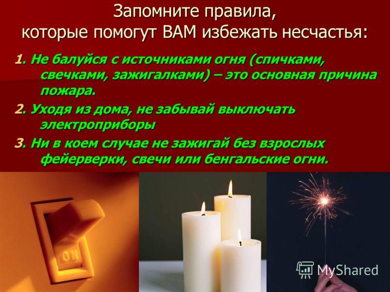 Запомните правила, которые помогут ВАМ избежать несчастья: 1. Не балуйся с источниками огня (спичками, свечками, зажигалками) – это основная причина пожара. 2. Уходя из дома, не забывай выключать электроприборы 3. Ни в коем случае не зажигай без взро