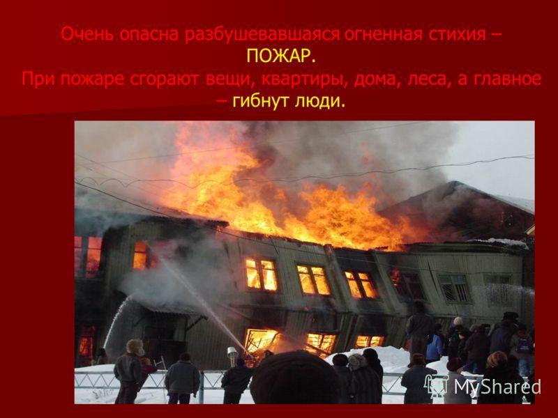 Очень опасна разбушевавшаяся огненная стихия – ПОЖАР. При пожаре сгорают вещи, квартиры, дома, леса, а главное – гибнут люди.