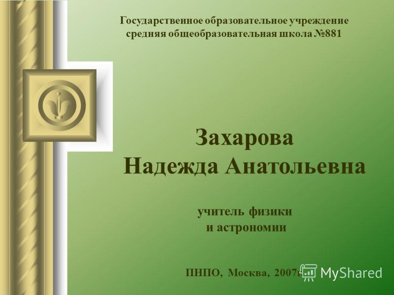 Государственное образовательное учреждение средняя общеобразовательная школа 881 Захарова Надежда Анатольевна учитель физики и астрономии ПНПО, Москва, 2007г.