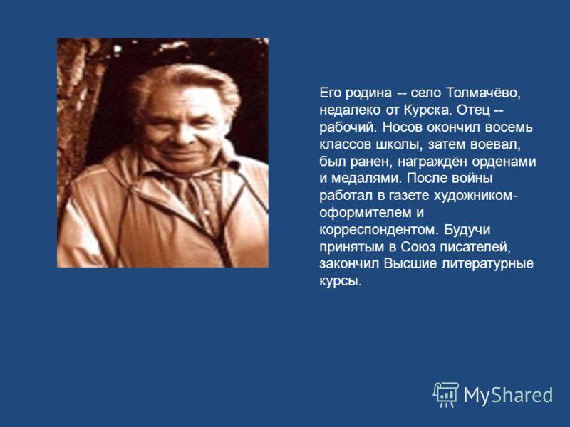 Его родина -- село Толмачёво, недалеко от Курска. Отец -- рабочий. Носов окончил восемь классов школы, затем воевал, был ранен, награждён орденами и медалями. После войны работал в газете художником- оформителем и корреспондентом. Будучи принятым в С