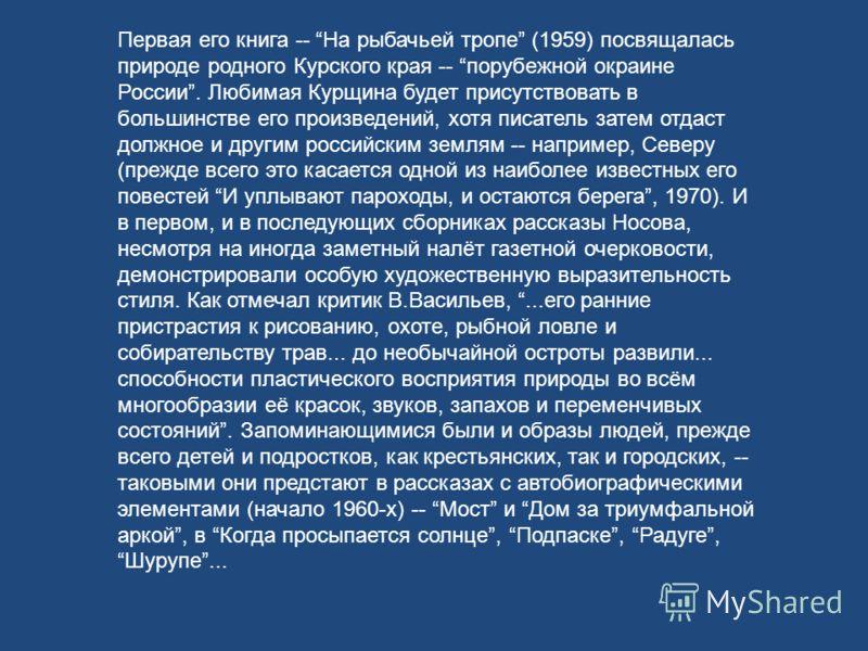 Первая его книга -- На рыбачьей тропе (1959) посвящалась природе родного Курского края -- порубежной окраине России. Любимая Курщина будет присутствовать в большинстве его произведений, хотя писатель затем отдаст должное и другим российским землям --