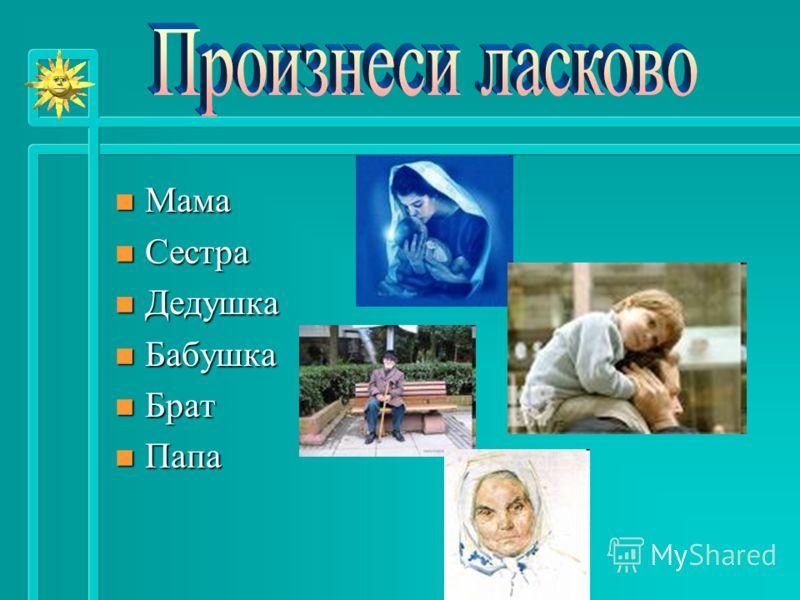n Мама n Сестра n Дедушка n Бабушка n Брат n Папа