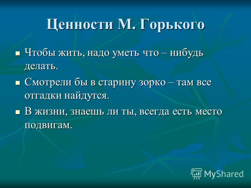 Ценности М. Горького Чтобы жить, надо уметь что – нибудь делать. Чтобы жить, надо уметь что – нибудь делать. Смотрели бы в старину зорко – там все отгадки найдутся. Смотрели бы в старину зорко – там все отгадки найдутся. В жизни, знаешь ли ты, всегда