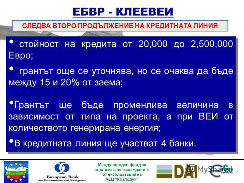 ЕБВР - КЛЕЕВЕИ СЛЕДВА ВТОРО ПРОДЪЛЖЕНИЕ НА КРЕДИТНАТА ЛИНИЯ Кредитната линия за ЕЕ и ВЕИ (КЛЕЕВEИ) вече има своето второ продължение, което се очаква да функционира от началото на месец март 2009 година; Общ размер на кредитния портфейл на КЛЕЕВEИ: E