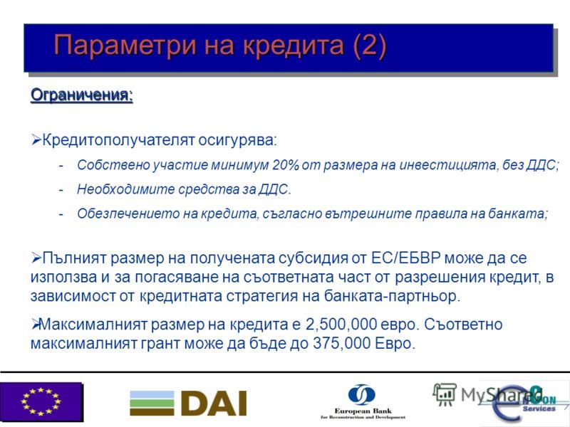 Субсидия за кредитополучателя: 15% от размера на кредита, предоставен от Европейския съюз, чрез ЕБВРВалута: Евро Изисквания към срока за възвръщане на кредита: По договаряне с банката-партньор, обикновено до 6 години Параметри на кредита