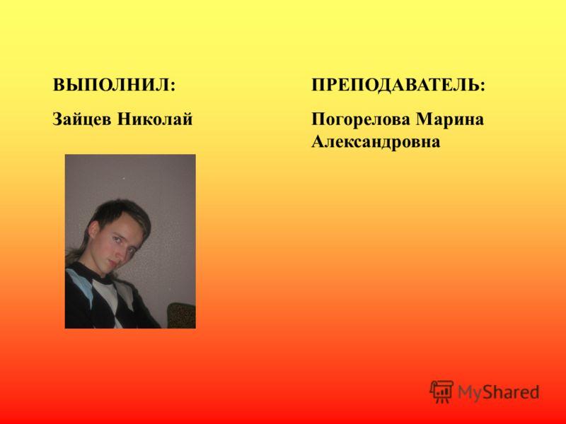 ВЫПОЛНИЛ: Зайцев Николай ПРЕПОДАВАТЕЛЬ: Погорелова Марина Александровна