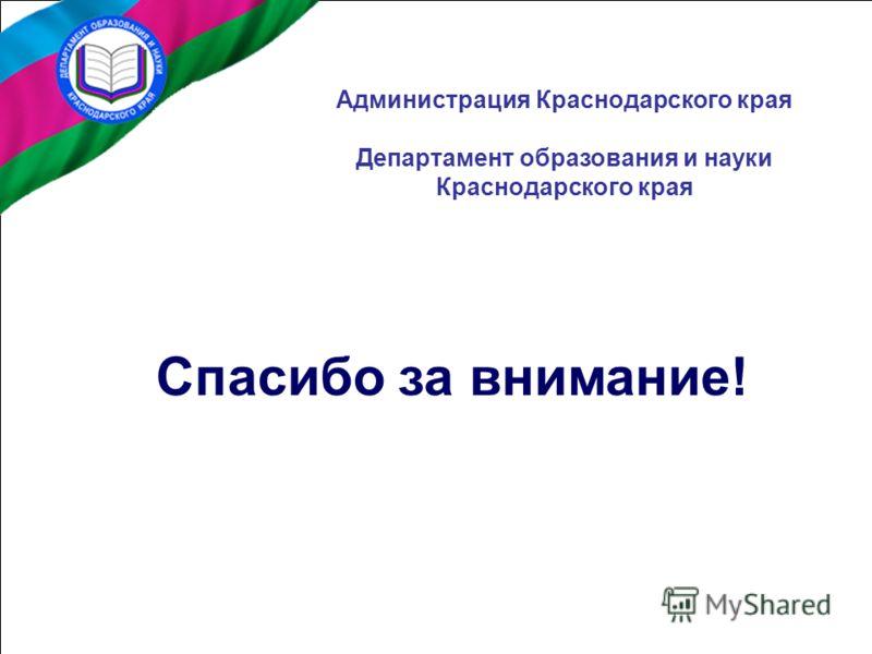 Спасибо за внимание! Администрация Краснодарского края Департамент образования и науки Краснодарского края