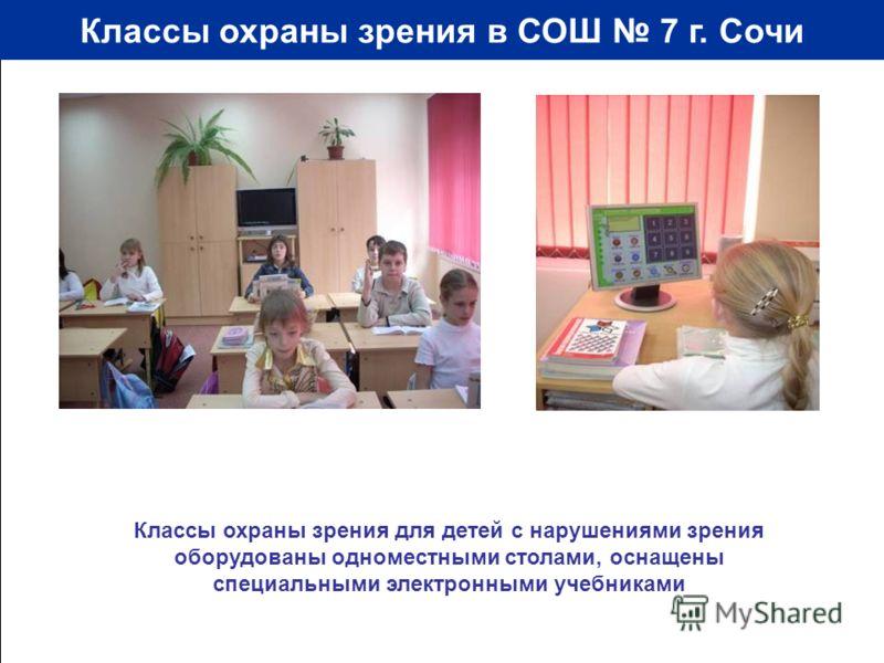 Классы охраны зрения в СОШ 7 г. Сочи Классы охраны зрения для детей с нарушениями зрения оборудованы одноместными столами, оснащены специальными электронными учебниками