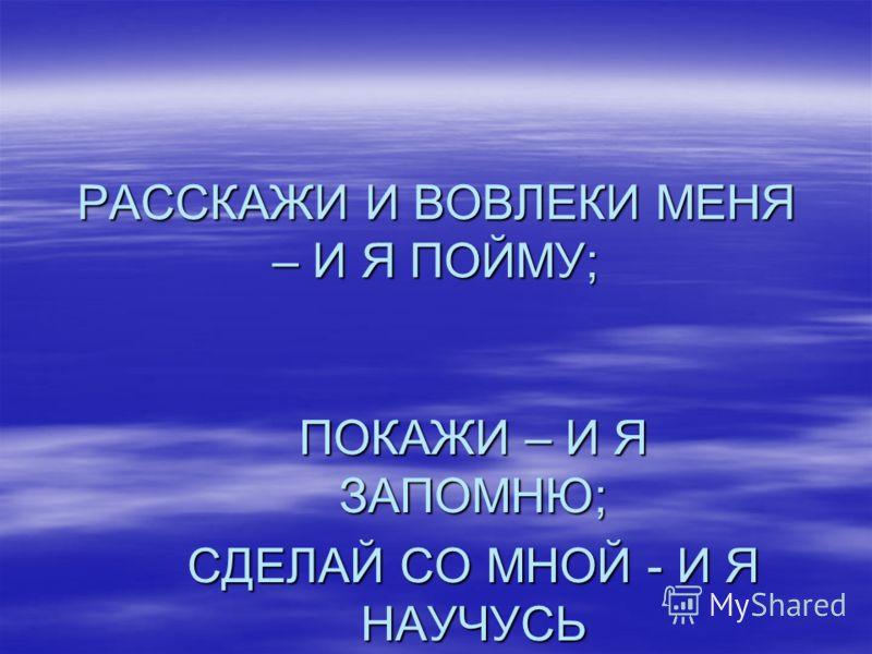 РАССКАЖИ И ВОВЛЕКИ МЕНЯ – И Я ПОЙМУ; ПОКАЖИ – И Я ЗАПОМНЮ; СДЕЛАЙ СО МНОЙ - И Я НАУЧУСЬ