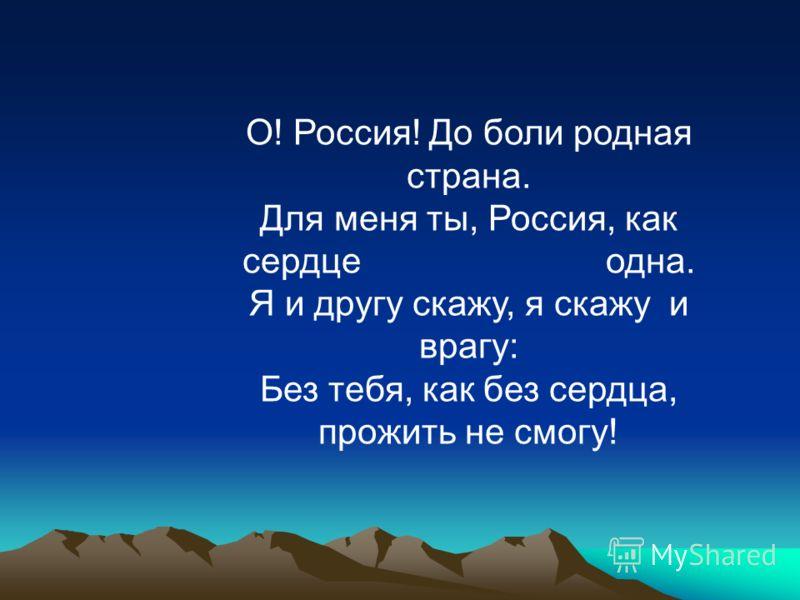 О! Россия! До боли родная страна. Для меня ты, Россия, как сердце одна. Я и другу скажу, я скажу и врагу: Без тебя, как без сердца, прожить не смогу!