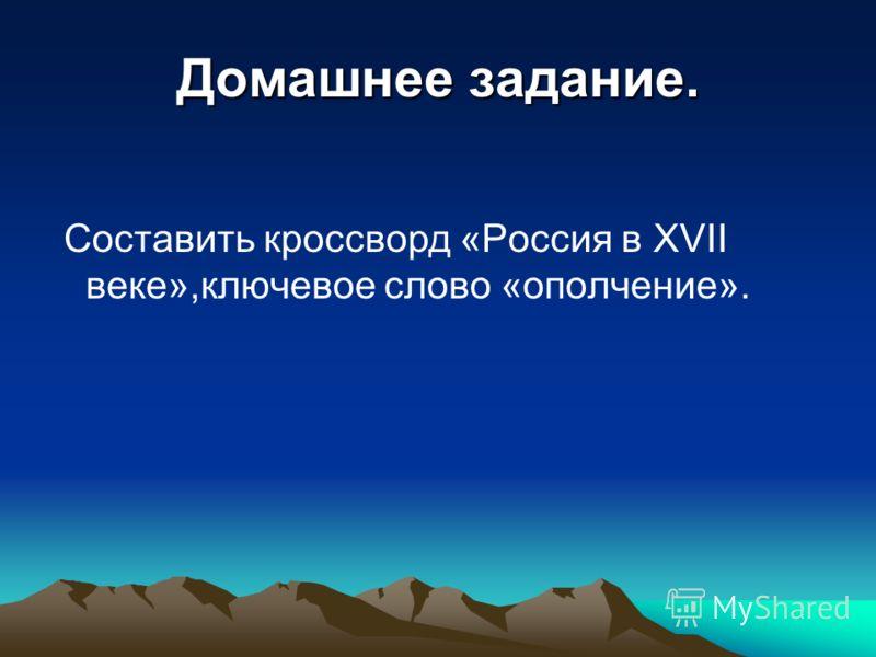 Домашнее задание. Составить кроссворд «Россия в XVII веке»,ключевое слово «ополчение».