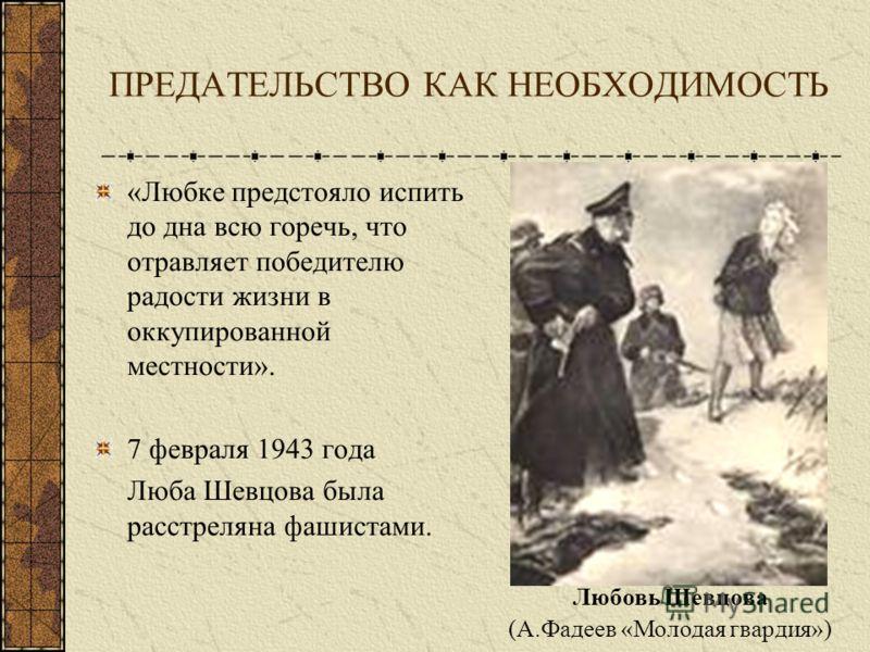 ПРЕДАТЕЛЬСТВО КАК НЕОБХОДИМОСТЬ «Любке предстояло испить до дна всю горечь, что отравляет победителю радости жизни в оккупированной местности». 7 февраля 1943 года Люба Шевцова была расстреляна фашистами. Любовь Шевцова (А.Фадеев «Молодая гвардия»)