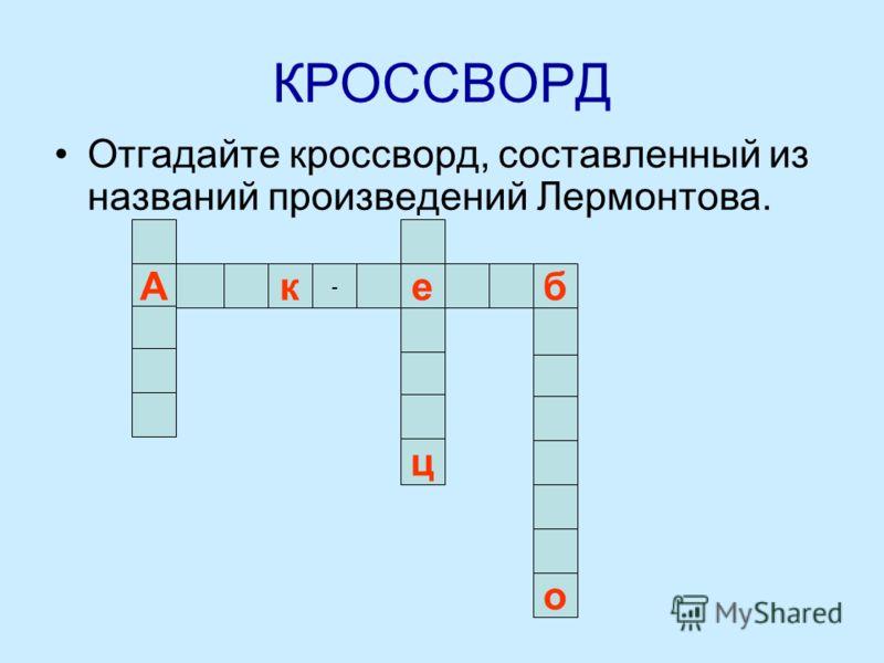 КРОССВОРД Отгадайте кроссворд, составленный из названий произведений Лермонтова. бАк - е ц о
