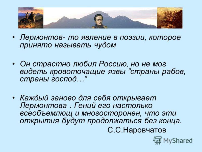 Лермонтов- то явление в поэзии, которое принято называть чудом Он страстно любил Россию, но не мог видеть кровоточащие язвы страны рабов, страны господ… Каждый заново для себя открывает Лермонтова. Гений его настолько всеобъемлющ и многосторонен, что