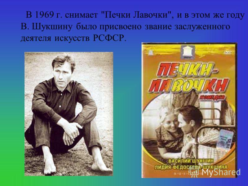 В 1969 г. снимает Печки Лавочки, и в этом же году В. Шукшину было присвоено звание заслуженного деятеля искусств РСФСР.