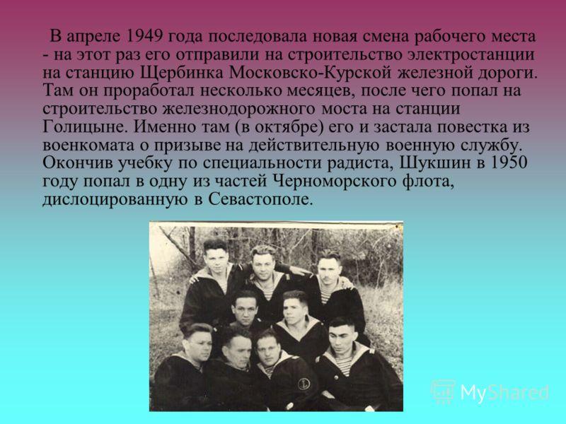 В апреле 1949 года последовала новая смена рабочего места - на этот раз его отправили на строительство электростанции на станцию Щербинка Московско-Курской железной дороги. Там он проработал несколько месяцев, после чего попал на строительство железн