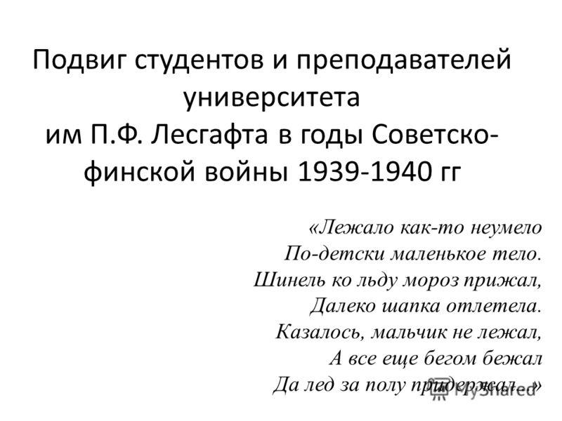 Подвиг студентов и преподавателей университета им П.Ф. Лесгафта в годы Советско- финской войны 1939-1940 гг «Лежало как-то неумело По-детски маленькое тело. Шинель ко льду мороз прижал, Далеко шапка отлетела. Казалось, мальчик не лежал, А все еще бег
