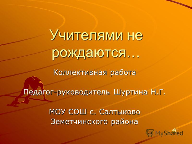 Учителями не рождаются… Коллективная работа Педагог-руководитель Шуртина Н.Г. МОУ СОШ с. Салтыково Земетчинского района