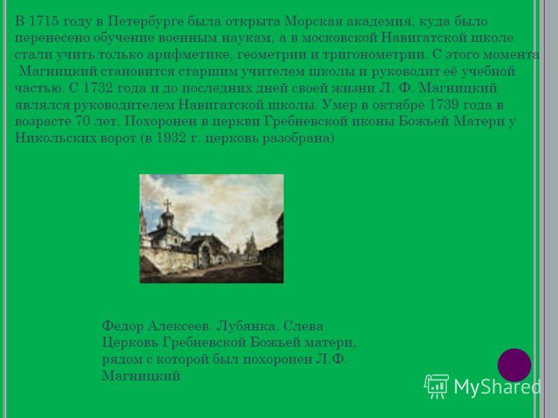 В 1715 году в Петербурге была открыта Морская академия, куда было перенесено обучение военным наукам, а в московской Навигатской школе стали учить только арифметике, геометрии и тригонометрии. С этого момента Магницкий становится старшим учителем шко