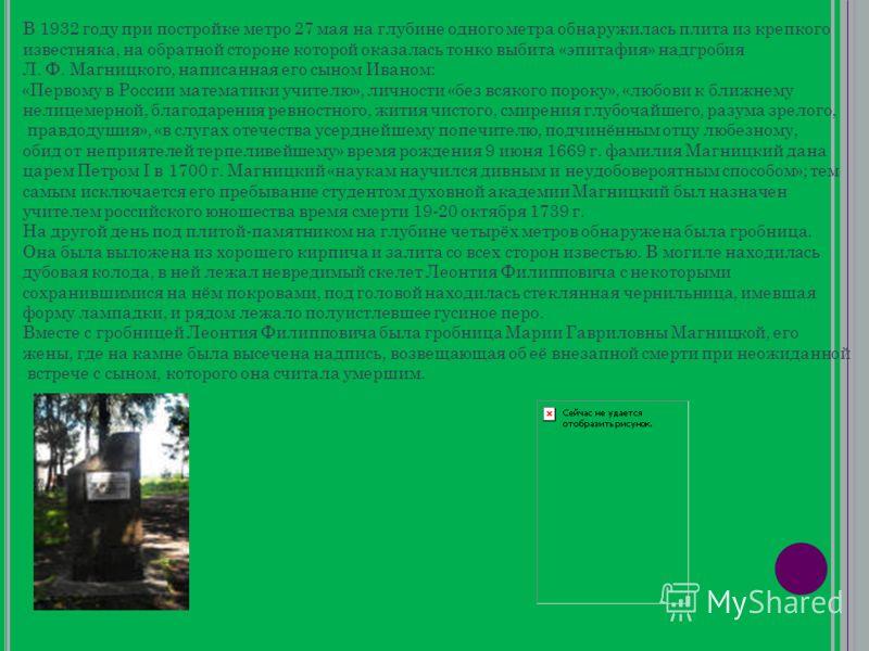 В 1932 году при постройке метро 27 мая на глубине одного метра обнаружилась плита из крепкого известняка, на обратной стороне которой оказалась тонко выбита «эпитафия» надгробия Л. Ф. Магницкого, написанная его сыном Иваном: «Первому в России математ