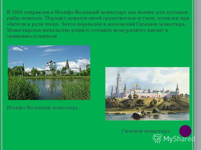 В 1684 отправлен в Иосифо-Волоцкий монастырь как возчик для доставки рыбы монахам. Поразил монахов своей грамотностью и умом, оставлен при обители в роли чтеца. Затем переведён в московский Симонов монастырь. Монастырское начальство решило готовить н
