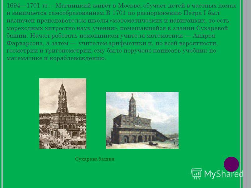 16941701 гг. - Магницкий живёт в Москве, обучает детей в частных домах и занимается самообразованием.В 1701 по распоряжению Петра I был назначен преподавателем школы «математических и навигацких, то есть мореходных хитростно наук учения», помещавшейс