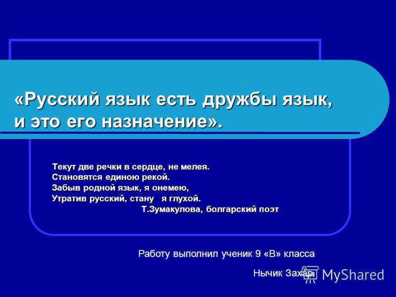 «Русский язык есть дружбы язык, и это его назначение». Текут две речки в сердце, не мелея. Становятся единою рекой. Забыв родной язык, я онемею, Утратив русский, стану я глухой. Т.Зумакулова, болгарский поэт Т.Зумакулова, болгарский поэт Работу выпол