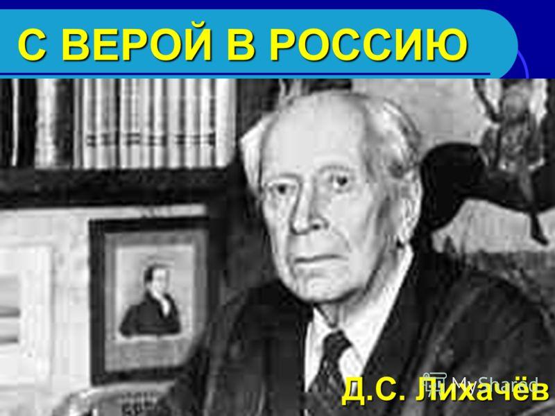 С ВЕРОЙ В РОССИЮ Д.С. Лихачёв