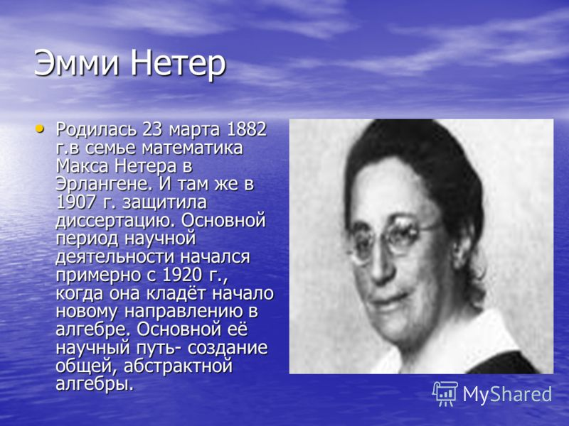 Эмми Нетер Родилась 23 марта 1882 г.в семье математика Макса Нетера в Эрлангене. И там же в 1907 г. защитила диссертацию. Основной период научной деятельности начался примерно с 1920 г., когда она кладёт начало новому направлению в алгебре. Основной